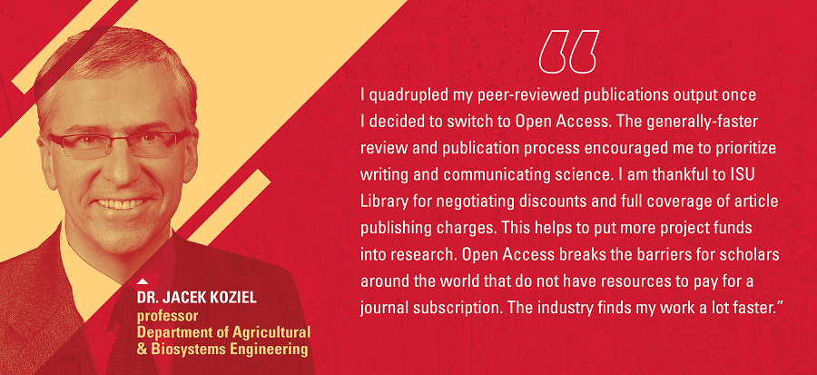 """I quadrupled my peer-reviewed publications once I decided to switch to OA... I am thankful to ISU for negotiating discounts and full coverage of publishing charges."""